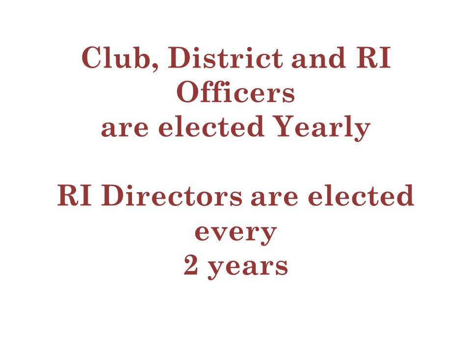 Club, District and RI Officers are elected Yearly RI Directors are elected every 2 years