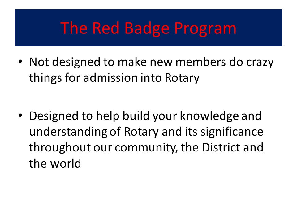 The Red Badge Program Not designed to make new members do crazy things for admission into Rotary Designed to help build your knowledge and understanding of Rotary and its significance throughout our community, the District and the world