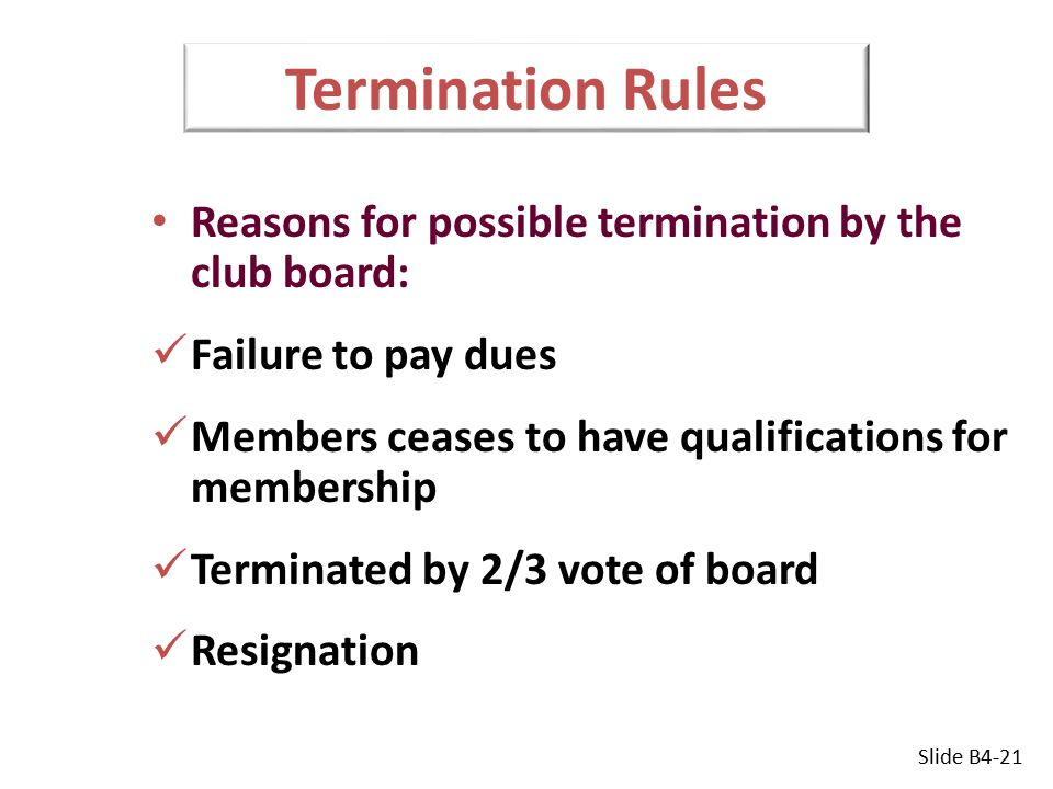 Termination Rules Reasons for possible termination by the club board: Failure to pay dues Members ceases to have qualifications for membership Terminated by 2/3 vote of board Resignation Slide B4-21