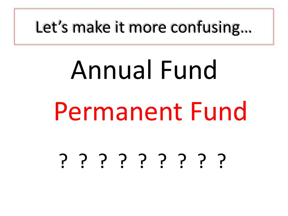 Let's make it more confusing… Annual Fund Permanent Fund ? ? ? ? ? ? ? ? ?