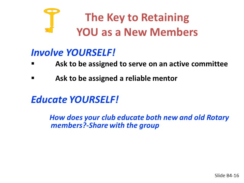 The Key to Retaining YOU as a New Members Involve YOURSELF!  Ask to be assigned to serve on an active committee  Ask to be assigned a reliable mento