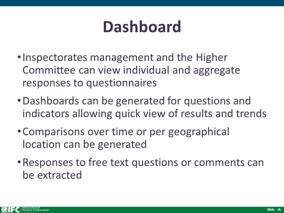 Slide 9 Dashboard Inspectorates management and the Higher Committee can view individual and aggregate responses to questionnaires Dashboards can be generated for questions and indicators allowing quick view of results and trends Comparisons over time or per geographical location can be generated Responses to free text questions or comments can be extracted
