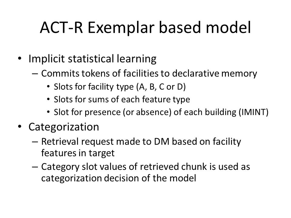 ACT-R Exemplar based model Implicit statistical learning – Commits tokens of facilities to declarative memory Slots for facility type (A, B, C or D) Slots for sums of each feature type Slot for presence (or absence) of each building (IMINT) Categorization – Retrieval request made to DM based on facility features in target – Category slot values of retrieved chunk is used as categorization decision of the model