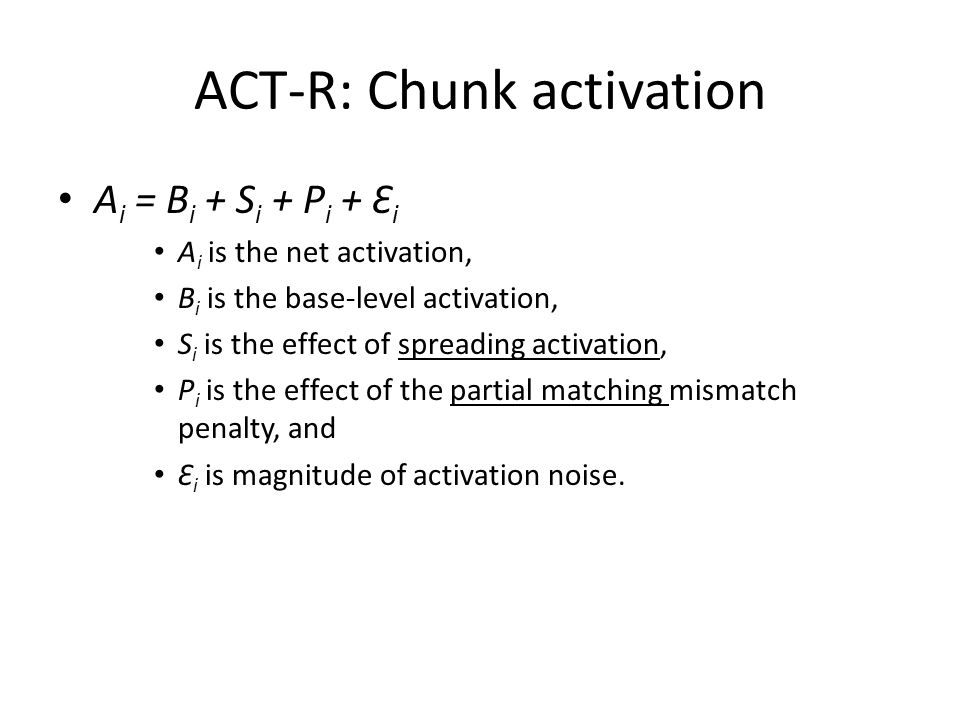 ACT-R: Chunk activation A i = B i + S i + P i + Ɛ i A i is the net activation, B i is the base-level activation, S i is the effect of spreading activation, P i is the effect of the partial matching mismatch penalty, and Ɛ i is magnitude of activation noise.