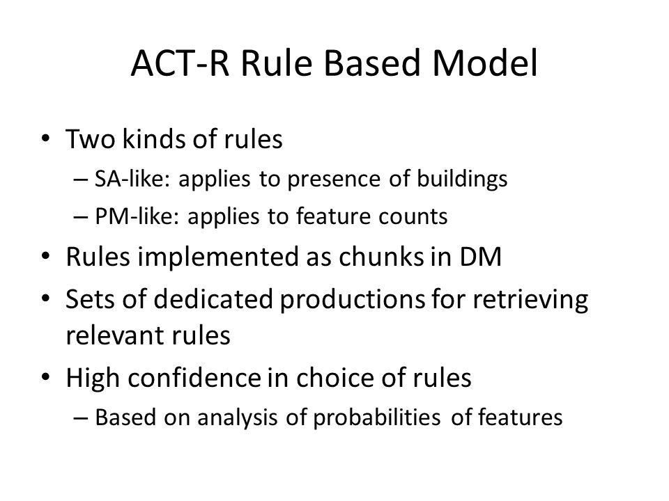 ACT-R Rule Based Model Two kinds of rules – SA-like: applies to presence of buildings – PM-like: applies to feature counts Rules implemented as chunks in DM Sets of dedicated productions for retrieving relevant rules High confidence in choice of rules – Based on analysis of probabilities of features