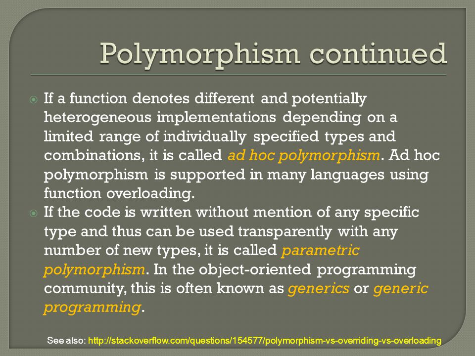  If a function denotes different and potentially heterogeneous implementations depending on a limited range of individually specified types and combinations, it is called ad hoc polymorphism.