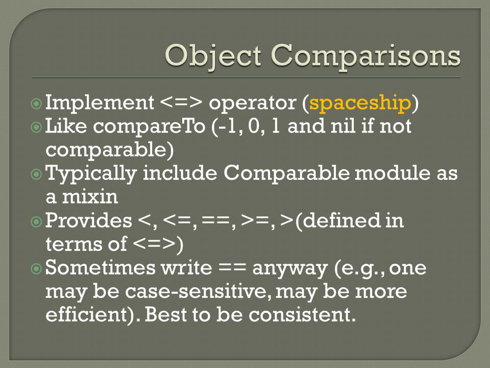  Implement operator (spaceship)  Like compareTo (-1, 0, 1 and nil if not comparable)  Typically include Comparable module as a mixin  Provides =, >(defined in terms of )  Sometimes write == anyway (e.g., one may be case-sensitive, may be more efficient).