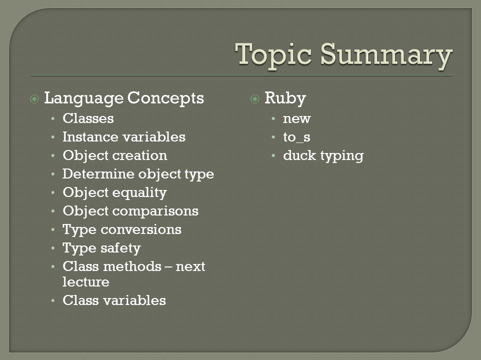  Language Concepts Classes Instance variables Object creation Determine object type Object equality Object comparisons Type conversions Type safety Class methods – next lecture Class variables  Ruby new to_s duck typing