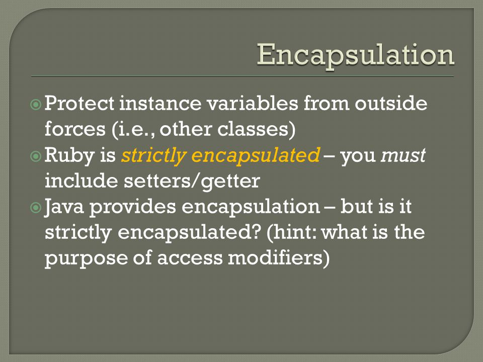  Protect instance variables from outside forces (i.e., other classes)  Ruby is strictly encapsulated – you must include setters/getter  Java provides encapsulation – but is it strictly encapsulated.