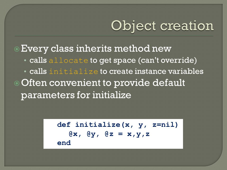  Every class inherits method new calls allocate to get space (can't override) calls initialize to create instance variables  Often convenient to provide default parameters for initialize def initialize(x, y, z=nil) @x, @y, @z = x,y,z end
