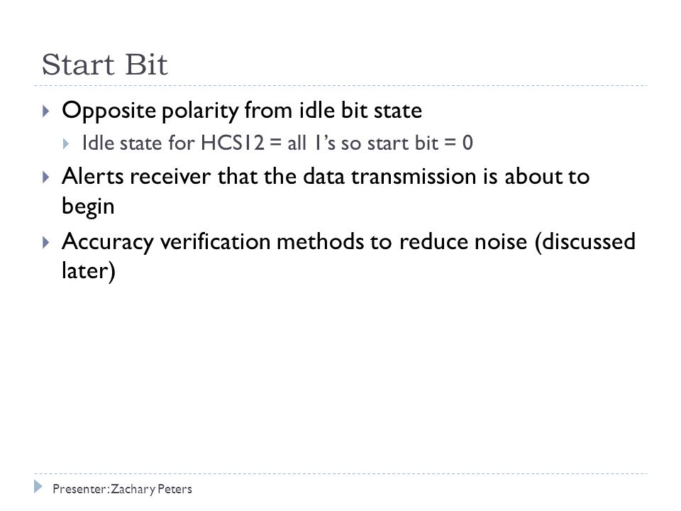 Start Bit  Opposite polarity from idle bit state  Idle state for HCS12 = all 1's so start bit = 0  Alerts receiver that the data transmission is about to begin  Accuracy verification methods to reduce noise (discussed later) Presenter: Zachary Peters