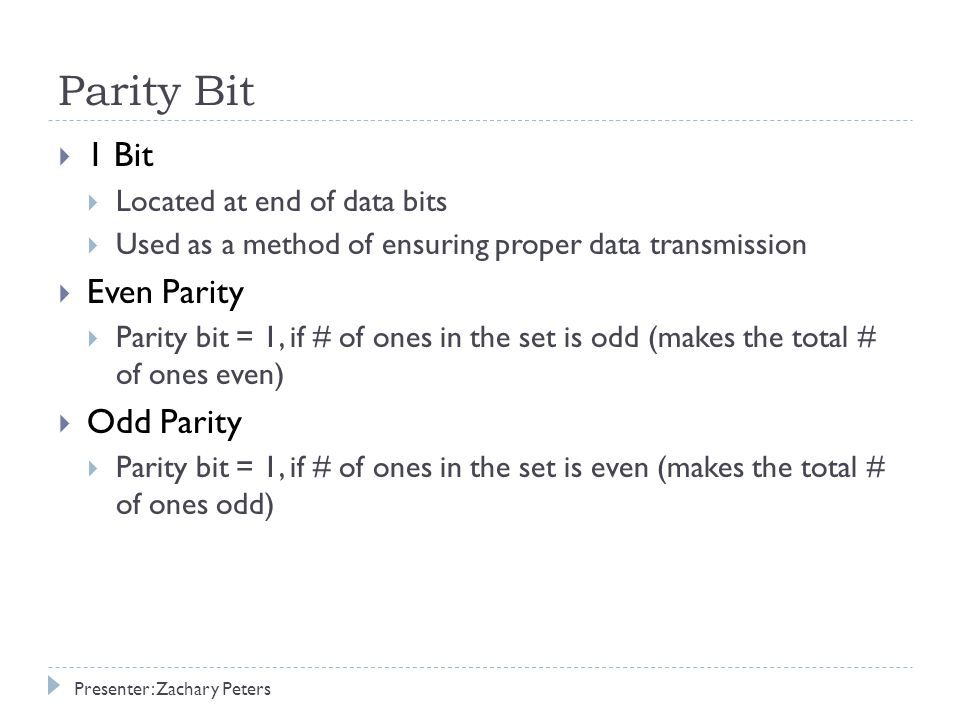  1 Bit  Located at end of data bits  Used as a method of ensuring proper data transmission  Even Parity  Parity bit = 1, if # of ones in the set is odd (makes the total # of ones even)  Odd Parity  Parity bit = 1, if # of ones in the set is even (makes the total # of ones odd) Presenter: Zachary Peters