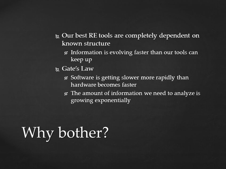  Our best RE tools are completely dependent on known structure  Information is evolving faster than our tools can keep up  Gate's Law   Software