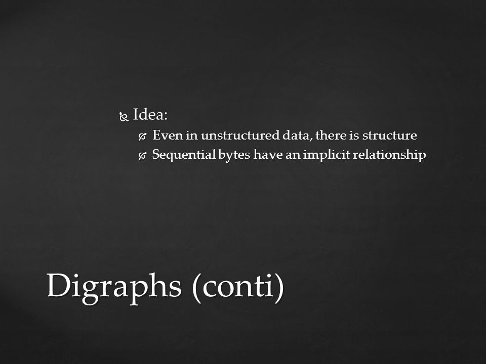Digraphs (conti)  Idea:  Even in unstructured data, there is structure  Sequential bytes have an implicit relationship