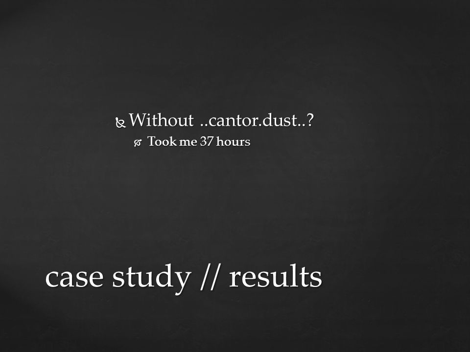  Without..cantor.dust..?  Took me 37 hours case study // results