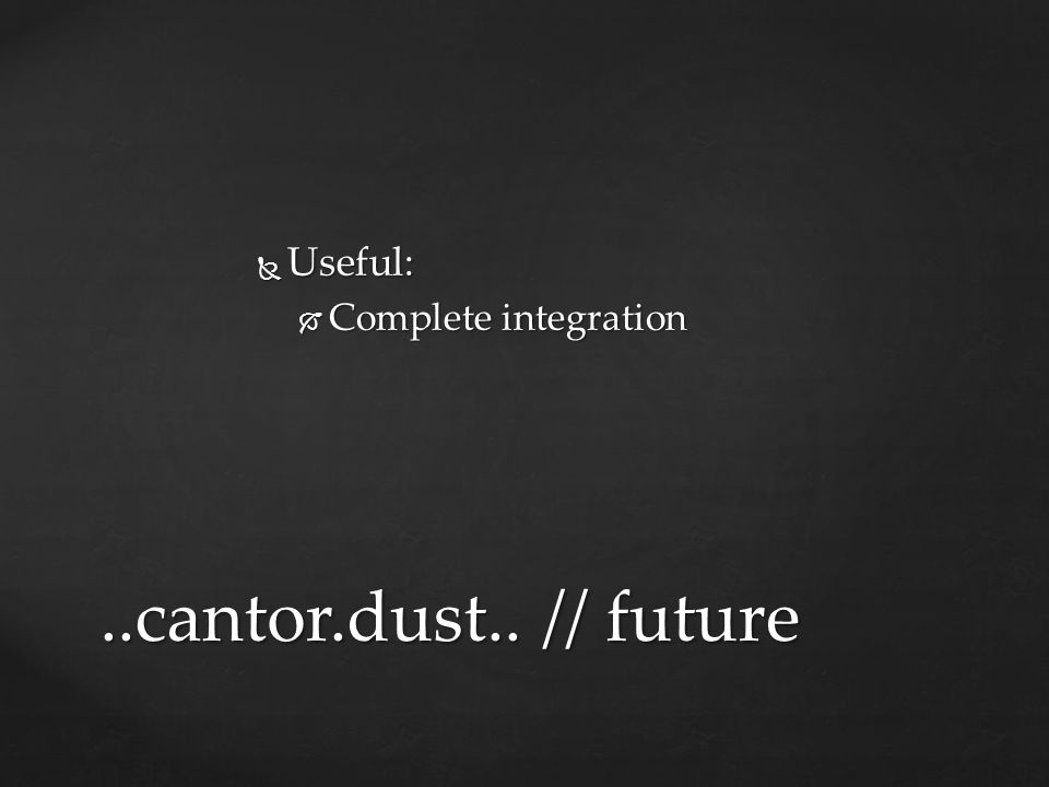  Useful:  Complete integration..cantor.dust.. // future