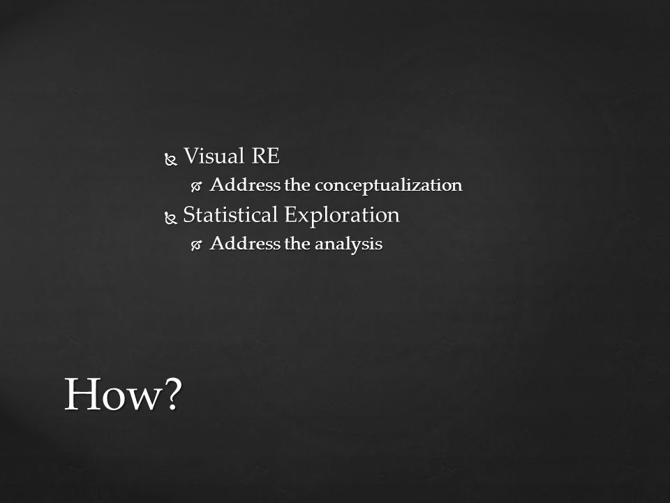  Visual RE  Address the conceptualization  Statistical Exploration  Address the analysis How?