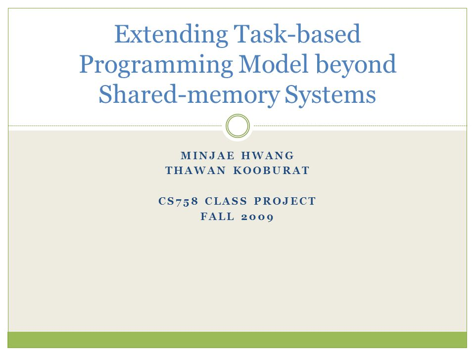 MINJAE HWANG THAWAN KOOBURAT CS758 CLASS PROJECT FALL 2009 Extending Task-based Programming Model beyond Shared-memory Systems