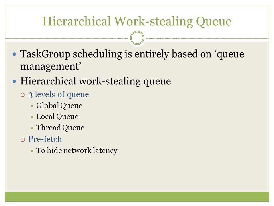 Hierarchical Work-stealing Queue TaskGroup scheduling is entirely based on 'queue management' Hierarchical work-stealing queue  3 levels of queue  Global Queue  Local Queue  Thread Queue  Pre-fetch  To hide network latency