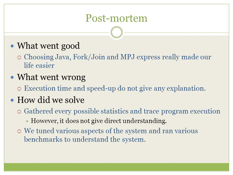 Post-mortem What went good  Choosing Java, Fork/Join and MPJ express really made our life easier What went wrong  Execution time and speed-up do not give any explanation.