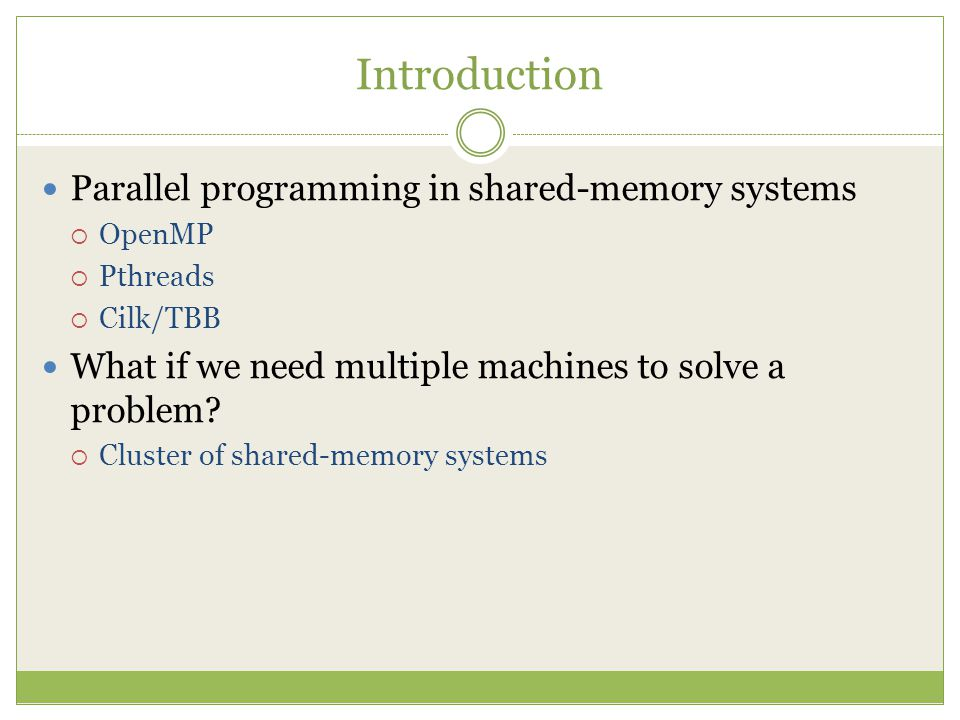 Introduction Parallel programming in shared-memory systems  OpenMP  Pthreads  Cilk/TBB What if we need multiple machines to solve a problem.