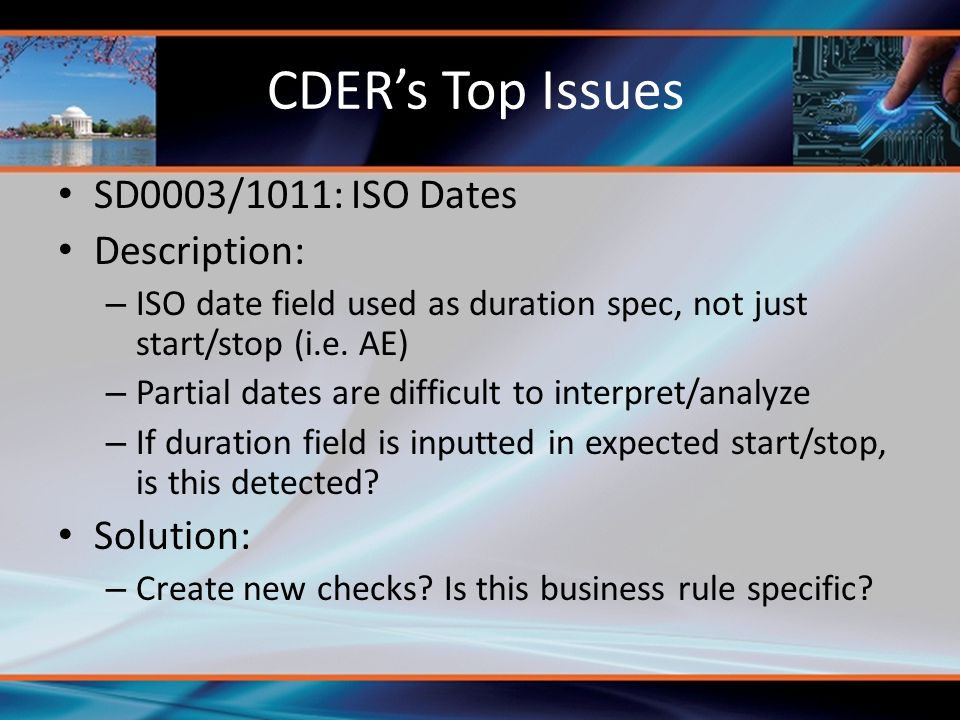 CDER's Top Issues SD0003/1011: ISO Dates Description: – ISO date field used as duration spec, not just start/stop (i.e. AE) – Partial dates are diffic