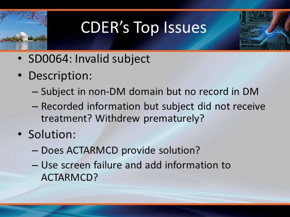 CDER's Top Issues SD0064: Invalid subject Description: – Subject in non-DM domain but no record in DM – Recorded information but subject did not recei