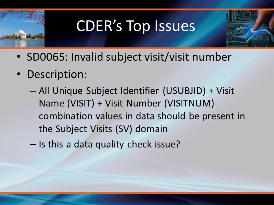 CDER's Top Issues SD0065: Invalid subject visit/visit number Description: – All Unique Subject Identifier (USUBJID) + Visit Name (VISIT) + Visit Numbe