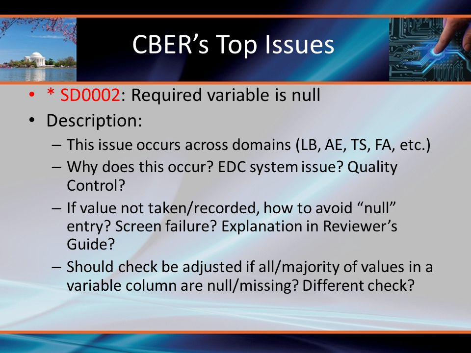 CBER's Top Issues * SD0002: Required variable is null Description: – This issue occurs across domains (LB, AE, TS, FA, etc.) – Why does this occur? ED