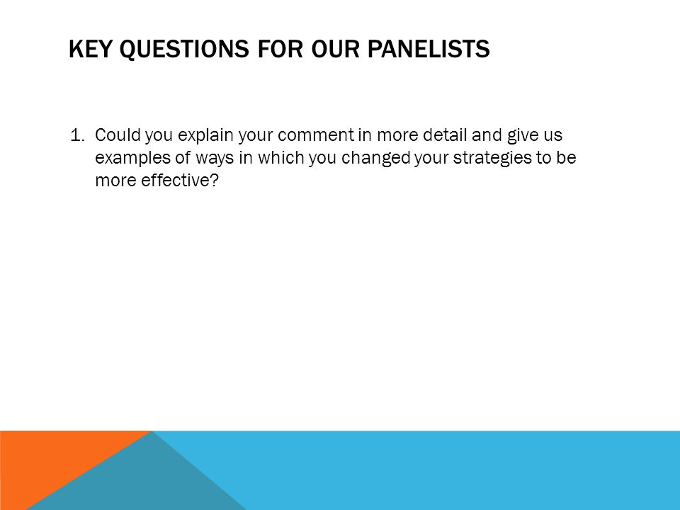 KEY QUESTIONS FOR OUR PANELISTS 1.Could you explain your comment in more detail and give us examples of ways in which you changed your strategies to be more effective