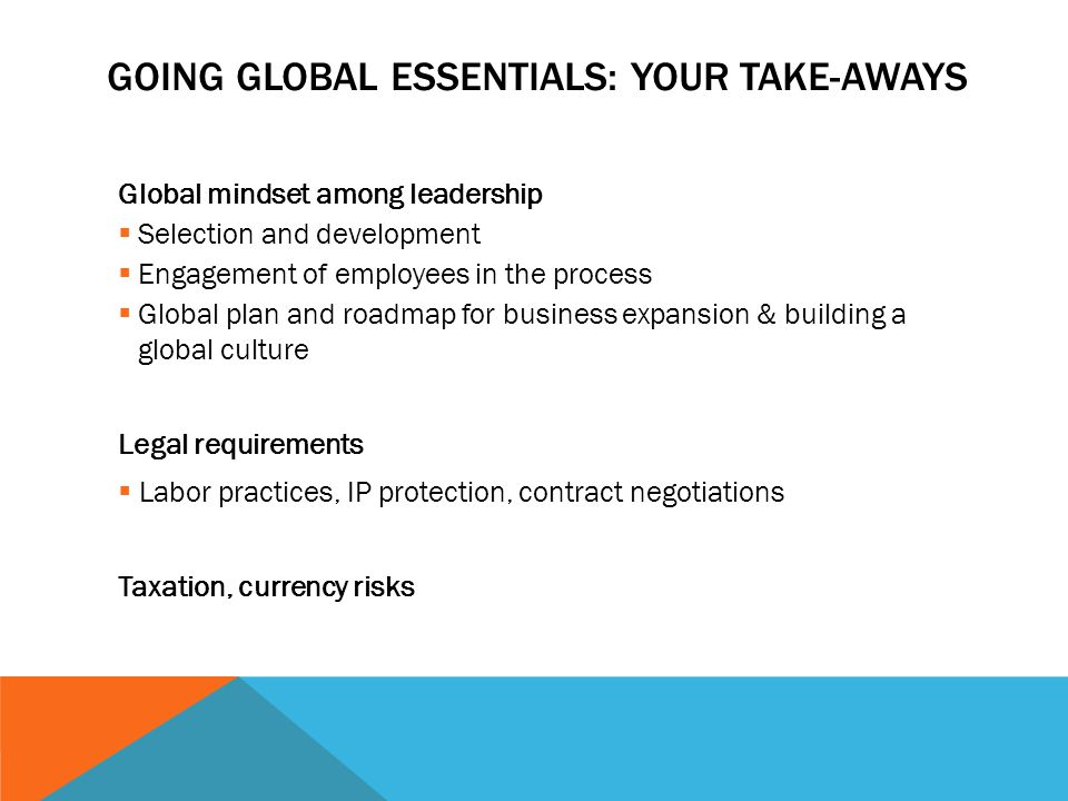 GOING GLOBAL ESSENTIALS: YOUR TAKE-AWAYS Global mindset among leadership  Selection and development  Engagement of employees in the process  Global plan and roadmap for business expansion & building a global culture Legal requirements  Labor practices, IP protection, contract negotiations Taxation, currency risks