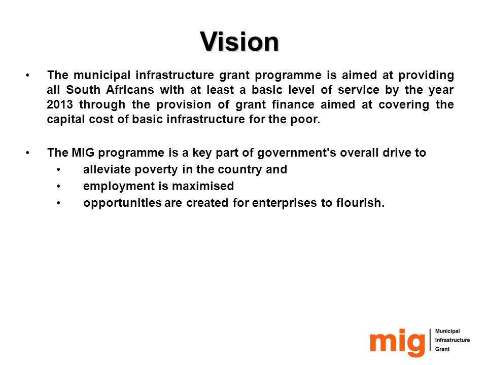 Objectives of the MIG programme Supplements the capital costs of providing infrastructure (basic/ appropriate infrastructure) improving basic services to poor households.