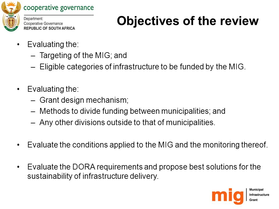 Objectives of the review Evaluate the institutional arrangements across all three spheres of government and propose the best solutions for the appropriate project management, monitoring, reporting on and evaluation of the MIG programme.