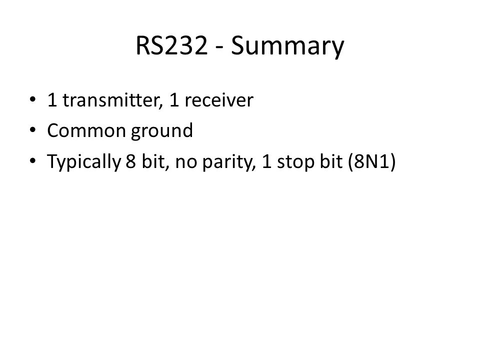 RS232 - Summary 1 transmitter, 1 receiver Common ground Typically 8 bit, no parity, 1 stop bit (8N1)