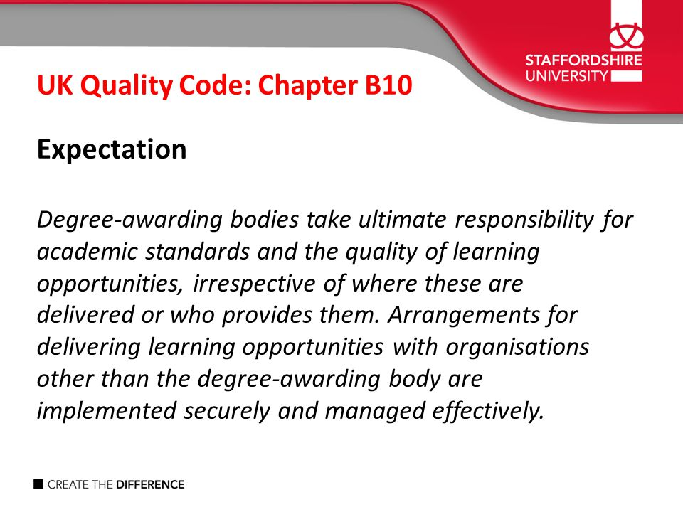 UK Quality Code: Chapter B10 Expectation Degree-awarding bodies take ultimate responsibility for academic standards and the quality of learning opport