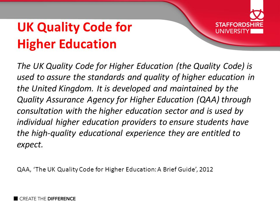 The UK Quality Code for Higher Education (the Quality Code) is used to assure the standards and quality of higher education in the United Kingdom. It