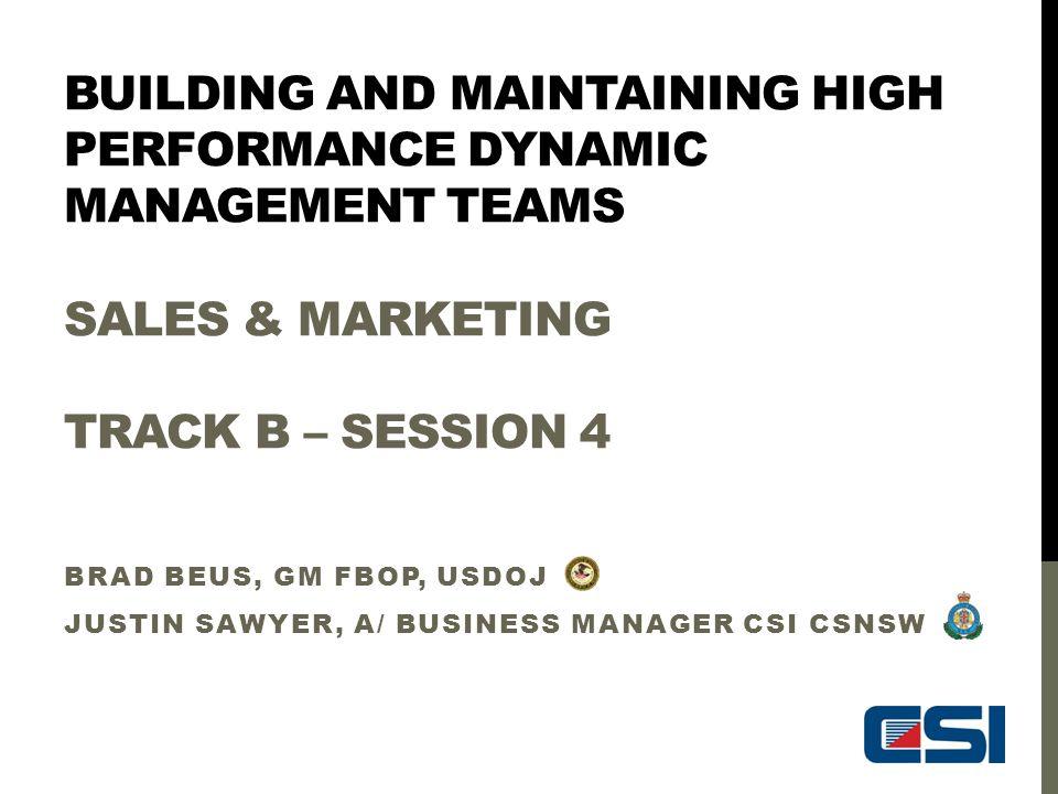 BUILDING AND MAINTAINING HIGH PERFORMANCE DYNAMIC MANAGEMENT TEAMS SALES & MARKETING TRACK B – SESSION 4 BRAD BEUS, GM FBOP, USDOJ JUSTIN SAWYER, A/ B