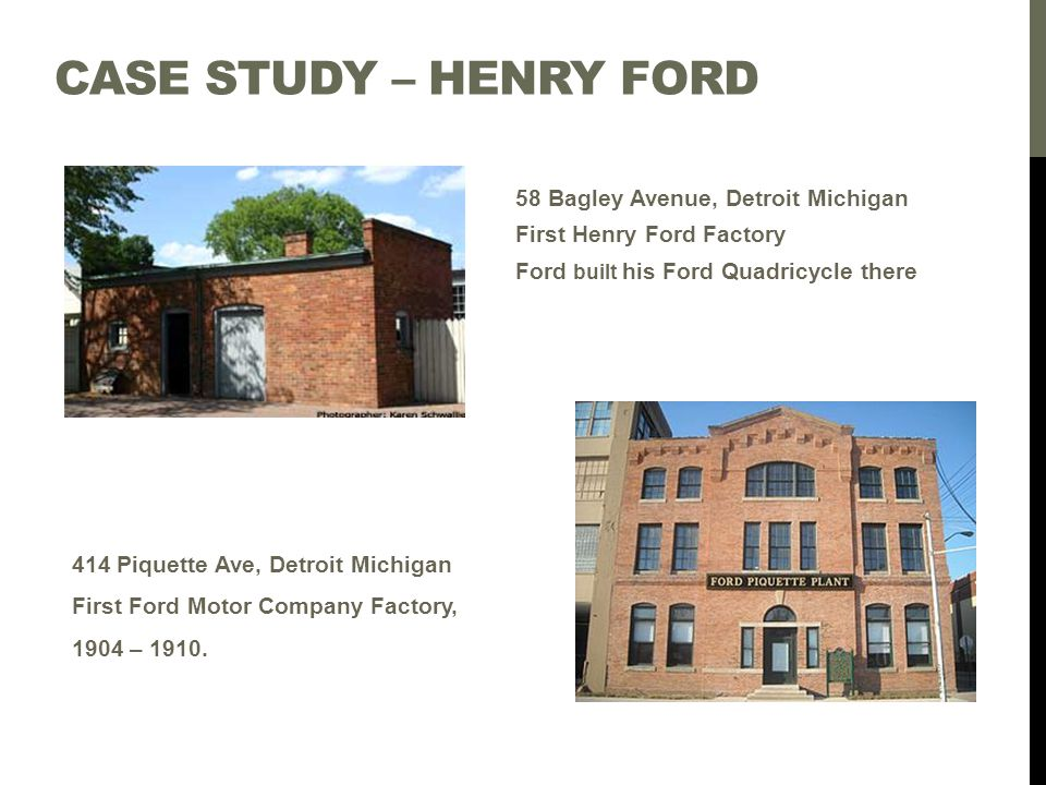 CASE STUDY – HENRY FORD 414 Piquette Ave, Detroit Michigan First Ford Motor Company Factory, 1904 – 1910. 58 Bagley Avenue, Detroit Michigan First Hen
