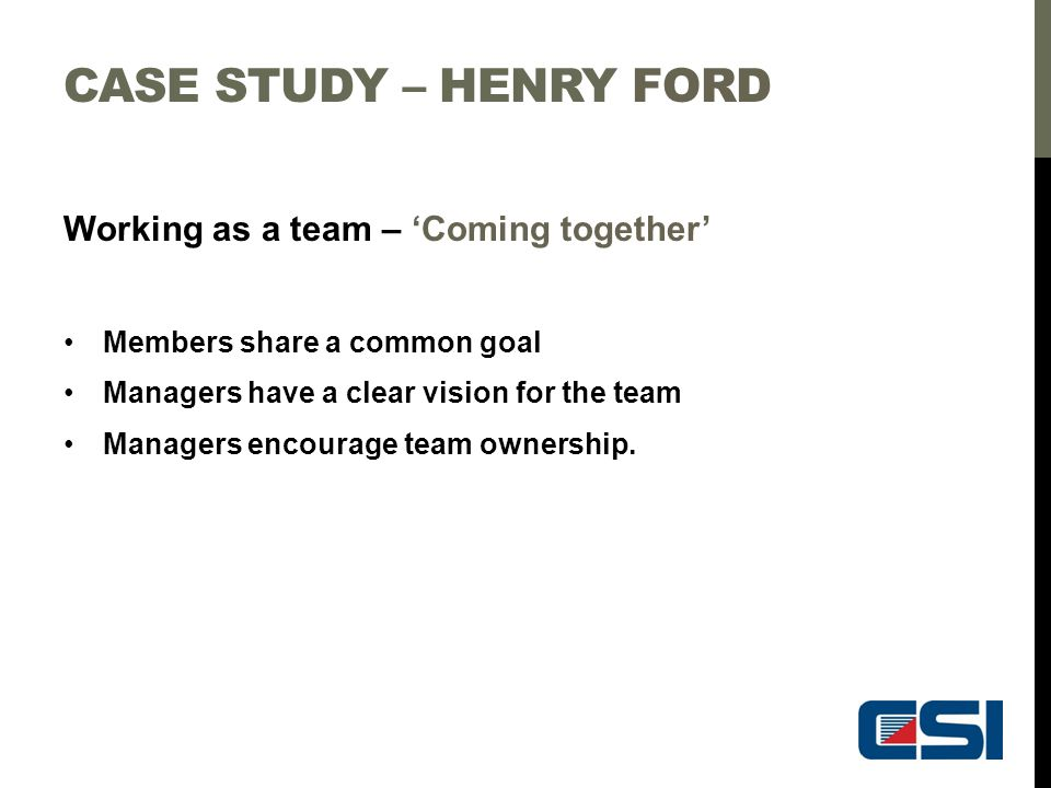 CASE STUDY – HENRY FORD Working as a team – 'Coming together' Members share a common goal Managers have a clear vision for the team Managers encourage