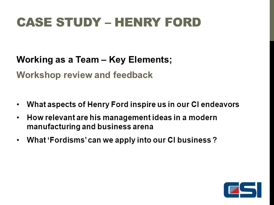CASE STUDY – HENRY FORD Working as a Team – Key Elements; Workshop review and feedback What aspects of Henry Ford inspire us in our CI endeavors How r