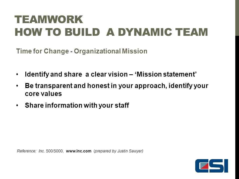 TEAMWORK HOW TO BUILD A DYNAMIC TEAM Time for Change - Organizational Mission Identify and share a clear vision – 'Mission statement' Be transparent a