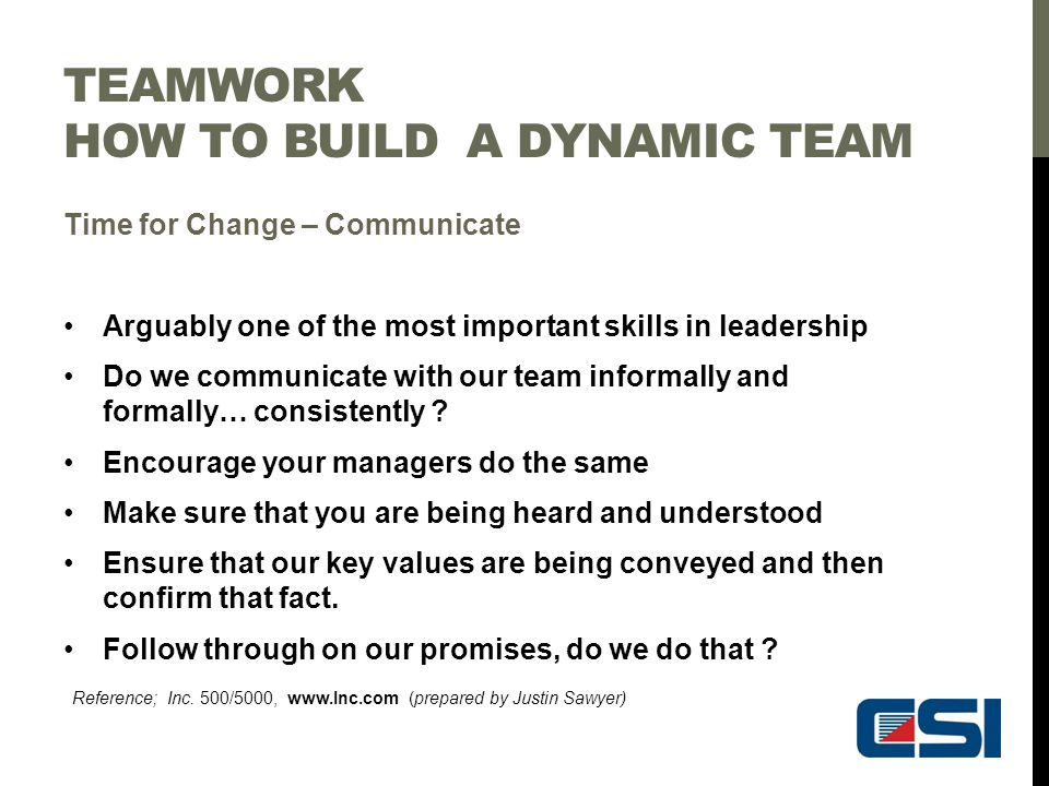 TEAMWORK HOW TO BUILD A DYNAMIC TEAM Time for Change – Communicate Arguably one of the most important skills in leadership Do we communicate with our