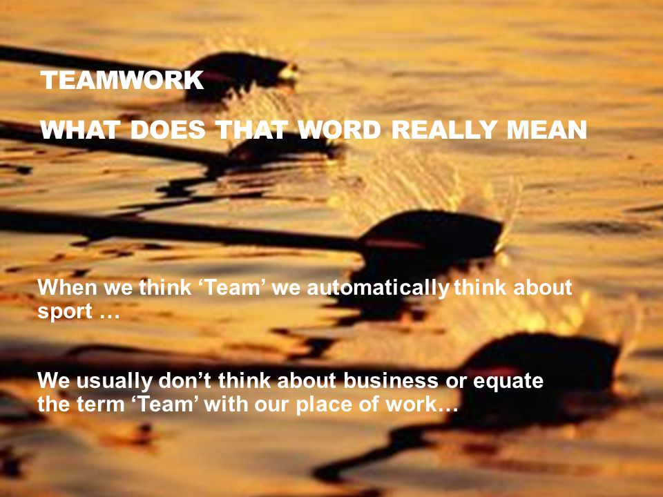 TEAMWORK WHAT DOES THAT WORD REALLY MEAN When we think 'Team' we automatically think about sport … We usually don't think about business or equate the