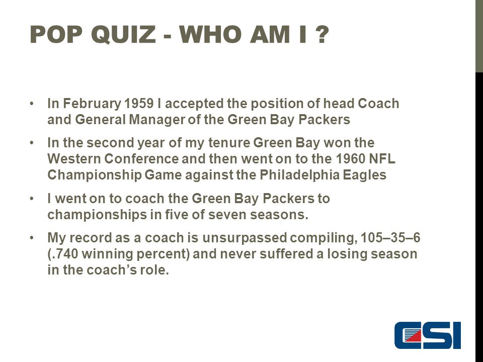 POP QUIZ - WHO AM I ? In February 1959 I accepted the position of head Coach and General Manager of the Green Bay Packers In the second year of my ten