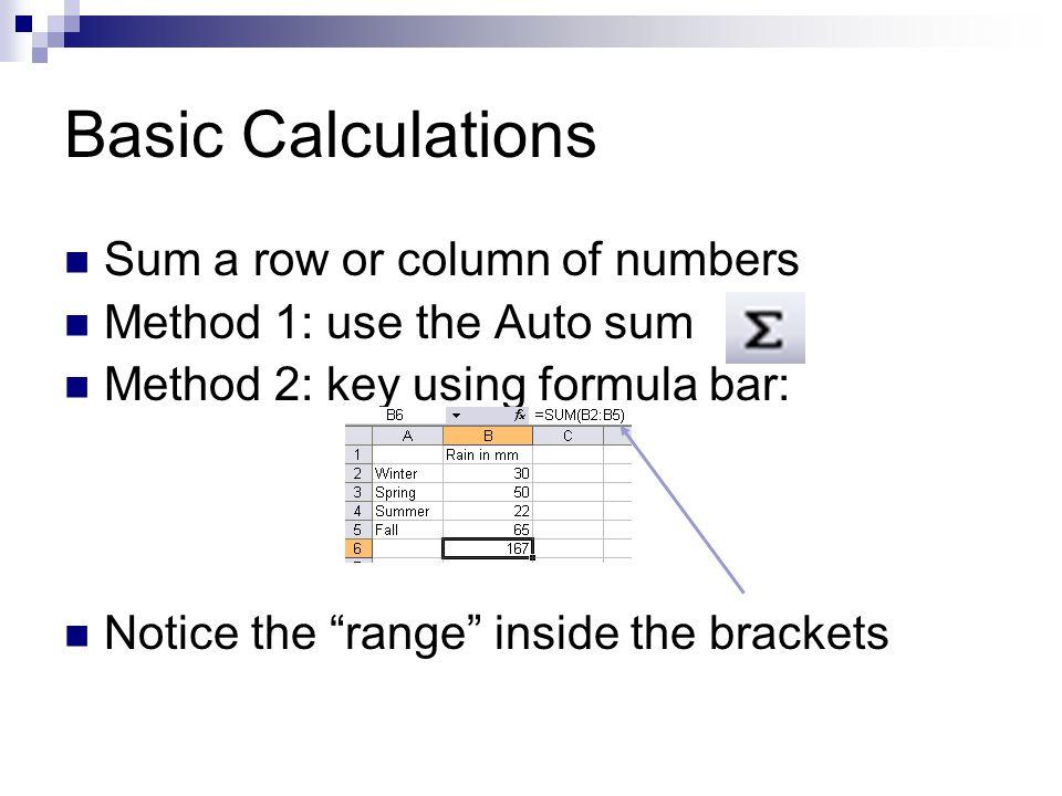 More Calculations =E9-E8 Subtract the value in E8 from E9 =G3*F2 Multiplies G3 by F2 =K3/C4 Divides K3 by C4 =AVERAGE(E1:E8) Finds the average value in this range =MIN(E1:E8) Finds the lowest value in this range =MAX(E1:E8) Finds the largest value in this range =COUNT(E1:E8) Reports the quantity of entries in this range