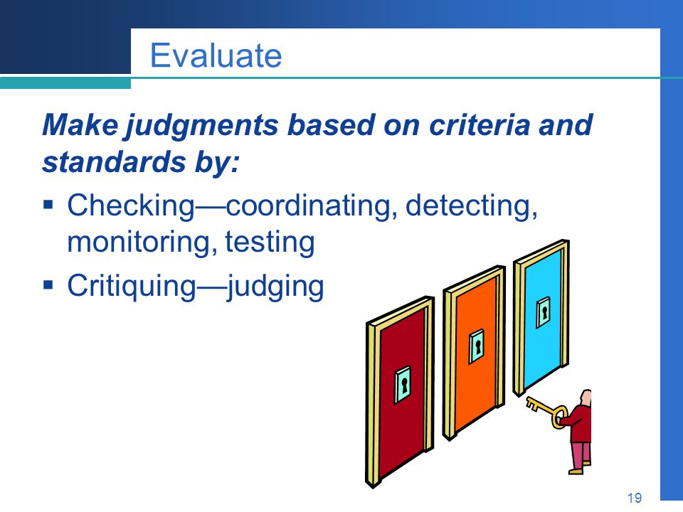 Company LOGO 19 Evaluate Make judgments based on criteria and standards by:  Checking—coordinating, detecting, monitoring, testing  Critiquing—judgi