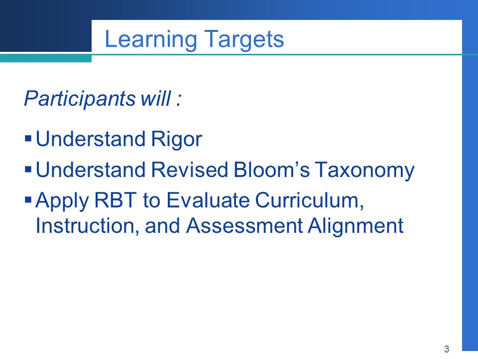Company LOGO 3 Learning Targets Participants will :  Understand Rigor  Understand Revised Bloom's Taxonomy  Apply RBT to Evaluate Curriculum, Instr