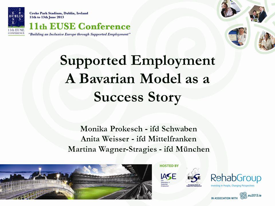 Supported Employment A Bavarian Model as a Success Story Monika Prokesch - ifd Schwaben Anita Weisser - ifd Mittelfranken Martina Wagner-Stragies - ifd München