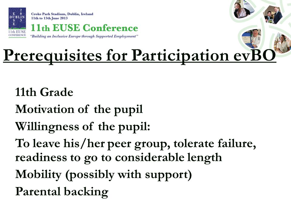 Prerequisites for Participation evBO 11th Grade Motivation of the pupil Willingness of the pupil: To leave his/her peer group, tolerate failure, readiness to go to considerable length Mobility (possibly with support) Parental backing
