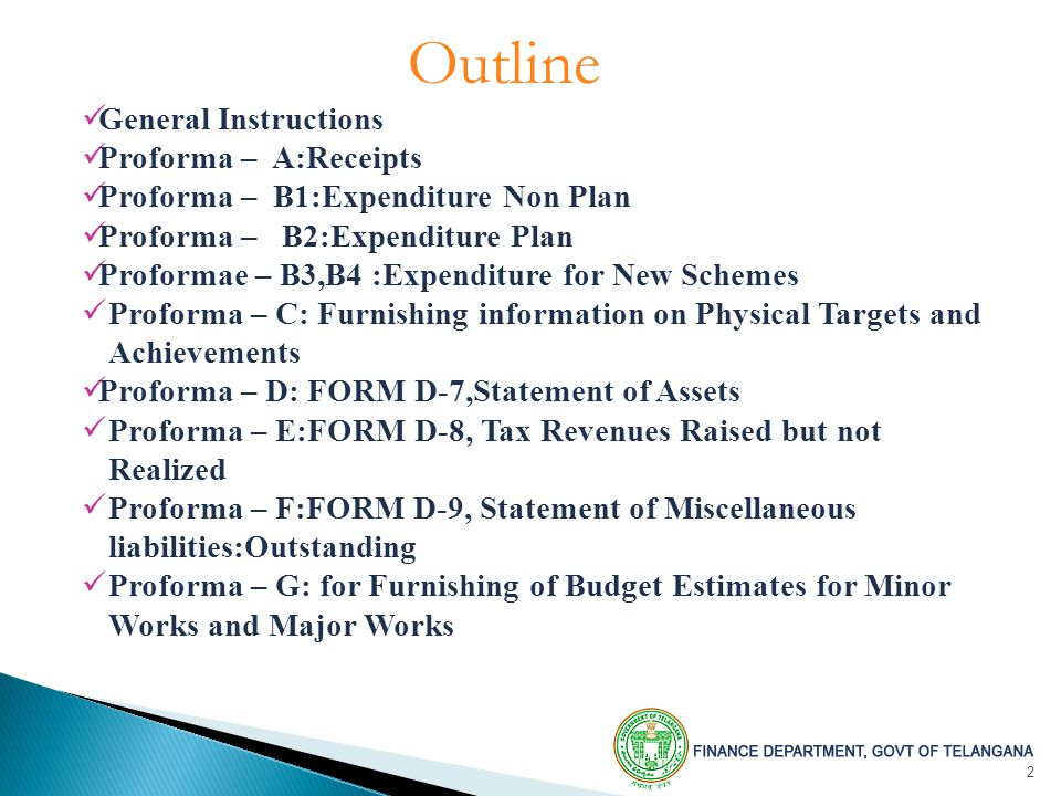 2 Outline General Instructions Proforma – A:Receipts Proforma – B1:Expenditure Non Plan Proforma – B2:Expenditure Plan Proformae – B3,B4 :Expenditure for New Schemes Proforma – C: Furnishing information on Physical Targets and Achievements Proforma – D: FORM D-7,Statement of Assets Proforma – E:FORM D-8, Tax Revenues Raised but not Realized Proforma – F:FORM D-9, Statement of Miscellaneous liabilities:Outstanding Proforma – G: for Furnishing of Budget Estimates for Minor Works and Major Works